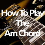 How To Play The Am Chord